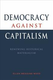 Democracy Against Capitalism : Renewing Historical Materialism - Wood, Ellen Meiksins