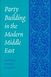 Party Building in the Modern Middle East - Angrist, Michele Penner
