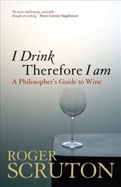 I Drink Therefore I am : A Philosophers Guide to Wine - Scruton, Roger