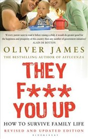 They F*** You Up : How to Survive Family Life - James, Oliver