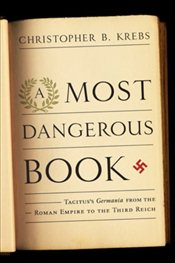 Most Dangerous Book : Tacituss Germania from the Roman Empire to the Third Reich - Krebs, Christopher
