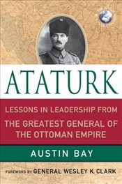 Ataturk : Lessons in Leadership from the Greatest General of the Ottoman Empire - Bay, Austin