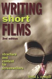Writing Short Films : Structure and Content for Screenwriters - Cowgill, Linda J.