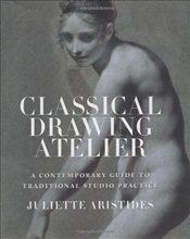 Classical Drawing Atelier : A Contemporary Guide to Traditional Studio Practice - Aristides, Juliette