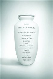 Inevitable : Contemporary Writers Confront Death - Shields, David