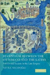 Byzantium Between the Ottomans and the Latins : Politics and Society in the Late Empire - Necipoğlu, Gülru