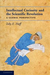 Intellectual Curiosity and the Scientific Revolution : A Global Perspective - Huff, Toby E.