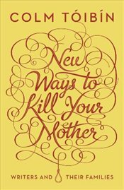 New Ways to Kill Your Mother - Toibin, Colm