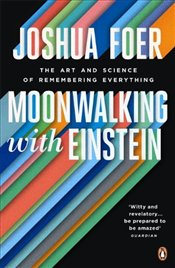 Moonwalking with Einstein : The Art and Science of Remembering Everything - Foer, Joshua