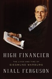 High Financier : The Lives and Time of Siegmund Warburg - Ferguson, Niall