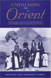 Unfolding the Orient : Travellers in Egypt and the Near East - Starkey, Paul