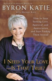 I Need Your Love  Is That True?: How to Stop Seeking Love, Approval, and Appreciation and Start Find - Katie, Byron
