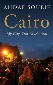 Cairo : My City, Our Revolution - Soueif, Ahdaf