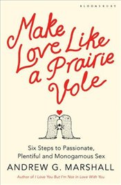 Make Love Like a Prairie Vole : Six Steps to Passionate, Plentiful and Monogamous Sex - Marshall, Andrew G.