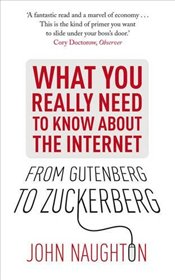 From Gutenberg to Zuckerberg : What You Really Need to Know About the Internet - Naughton, John