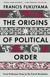 Origins of Political Order : From Prehuman Times to the French Revolution - Fukuyama, Francis
