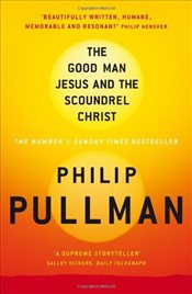 Good Man Jesus and the Scoundrel Christ - Pullman, Philip