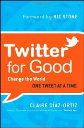 Twitter for Good : Change the World One Tweet at a Time - Diaz-Ortiz, Claire