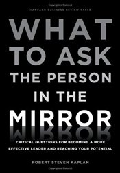 What to Ask the Person in the Mirror: Critical Questions for Becoming a More Effective Leader and Re - Kaplan, Robert S.