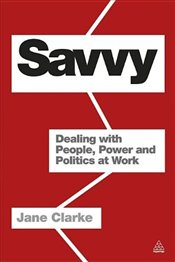 Savvy : Dealing with People, Power and Politics at Work - Clarke, Jane