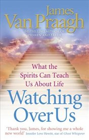 Watching Over Us : What the Spirits Can Teach Us About Life - Praagh, James Van
