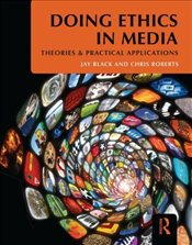 Doing Ethics in Media : Theories and Practical Applications - Black, Jay