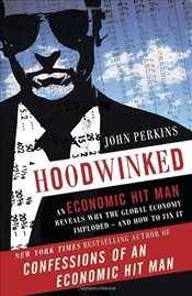 Hoodwinked : An Economic Hit Man Reveals Why the World Financial Markets Imploded - Perkins, John