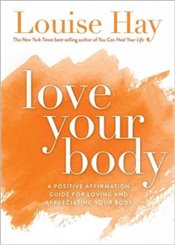 Love Your Body : A Positive Affirmative Guide For Appreciating Your Body - Hay, Louise L.