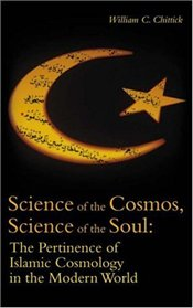 Science of the Cosmos, Science of the Soul : Pertinence of Islamic Cosmology in the Modern World - Chittik, William