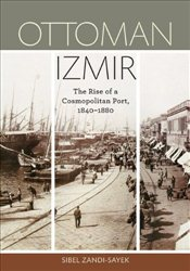 Ottoman Izmir : The Rise of a Cosmopolitan Port, 1840-1880 - Zandi-Sayek, Sibel