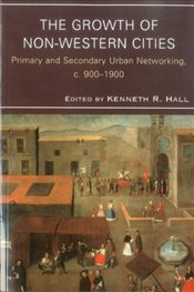 Growth of Non-Western Cities : Primary and Secondary Urban Networking, C. 900-1900 - Hall, Kenneth B