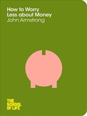 How to Worry Less About Money : School Of Life - Armstrong, John