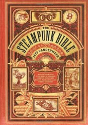 Steampunk Bible : An Illustrated Guide to the World of Imaginary Airships, Corsets and Goggles, Mad - Vandermeer, Jeff