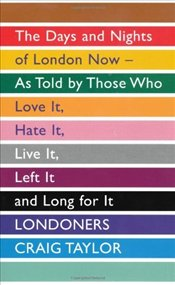 Londoners: The Days and Nights of London Now, As Told by Those Who Love It, Hate It, Live It, Left I - Taylor, Craig