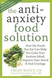 Anti-Anxiety Food Solution: How the Foods You Eat Can Help You Calm Your Anxious Mind, Improve Your  - Scott, Trudy