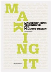 Making It : Manufacturing Techniques for Product Design - Lefteri, Chris