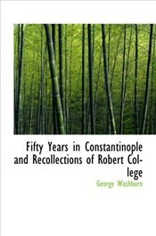 Fifty Years in Constantinople and Recollections of Robert College - Washburn, George