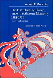 Institutions of France Under the Absolute Monarchy, 1598-1789 : v. 1 - Mousnier, Roland