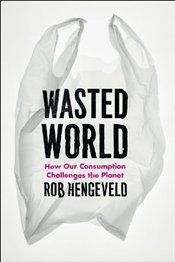 Wasted World : How Our Consumption Challenges the Planet - Hengeveld, Rob