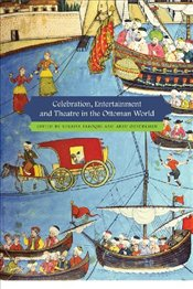 Celebration, Entertainment and Theatre in the Ottoman World  - Faroqhi, Suraiya