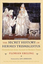 Secret History of Hermes Trismegistus : Hermeticism from Ancient to Modern Times - Ebeling, Florian
