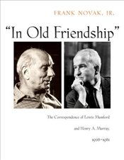 """In Old Friendship"" : The Correspondence of Lewis Mumford and Henry A. Murray, 1928-1981 - Novak, Frank"