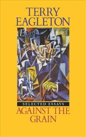 Against the Grain : Selected Essays - Eagleton, Terry