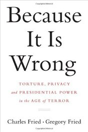 Because it is Wrong : Torture, Privacy and Presidential Power in the Age of Terror - Fried, Charles