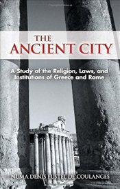 Ancient City : A Study of the Religion, Laws, and Institutions of Greece And Rome  - Coulanges, Numa Denis Fustel De