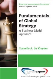 Fundamentals of Global Strategy : A Business Model Approach - Kluyver, Cornelis A. De