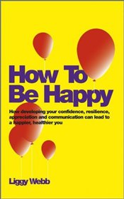 How to be Happy : A Step by Step Guide to Being Happier - Webb,
