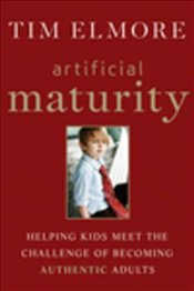 Artificial Maturity : Helping Kids Meet the Challenge of Becoming Authentic Adults - Elmore, Tim