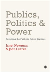 Publics, Politics and Power : Remaking the Public in Public Services - Newman, Janet E