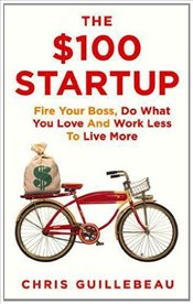 $100 Startup : Fire Your Boss, Do What You Love and Work Better to Live More - Guillebeau, Chris